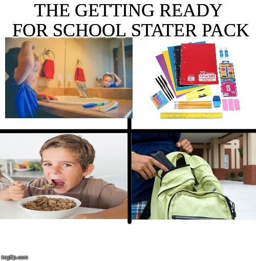 Is this a little too far? | THE GETTING READY FOR SCHOOL STATER PACK | image tagged in memes,funny,relatable,edgy,cool,dank memes | made w/ Imgflip meme maker