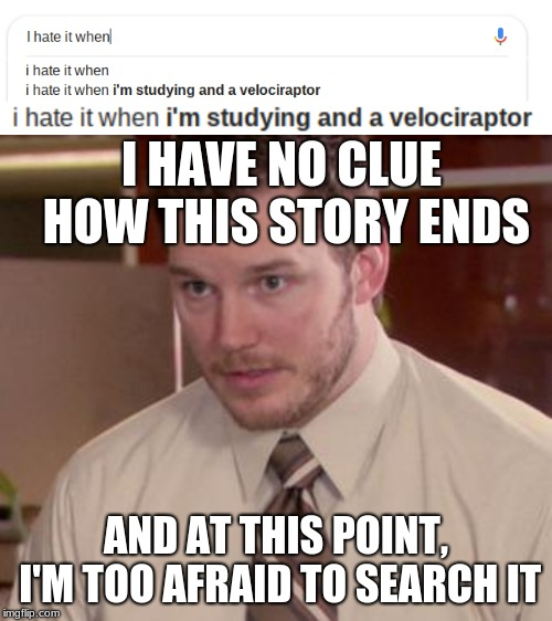 I HAVE NO CLUE HOW THIS STORY ENDS AND AT THIS POINT, I'M TOO AFRAID TO SEARCH IT | image tagged in memes,afraid to ask andy closeup | made w/ Imgflip meme maker