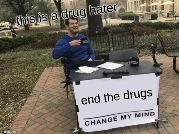 Change My Mind Meme | end the drugs this is a drug hater | image tagged in memes,change my mind | made w/ Imgflip meme maker