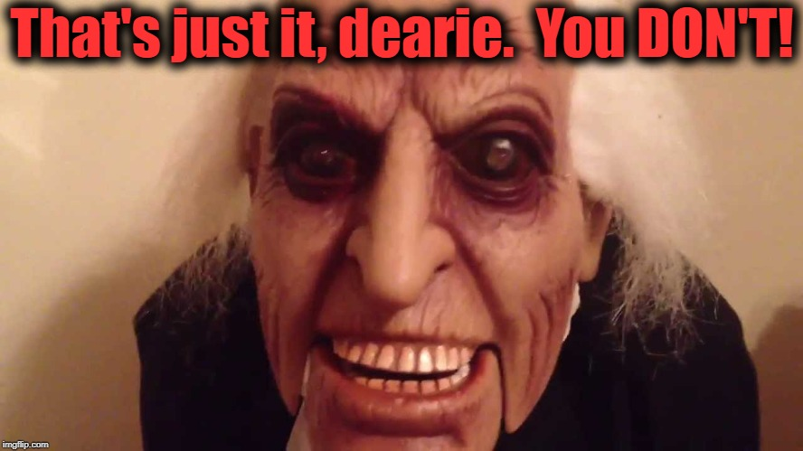 That's just it, dearie.  You DON'T! | made w/ Imgflip meme maker
