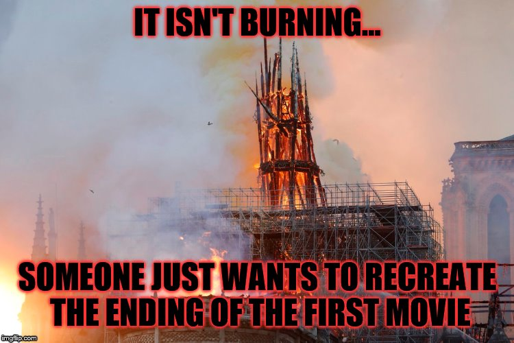 IT ISN'T BURNING... SOMEONE JUST WANTS TO RECREATE THE ENDING OF THE FIRST MOVIE | image tagged in notre dame,burning | made w/ Imgflip meme maker