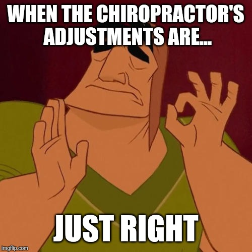When X just right | WHEN THE CHIROPRACTOR'S ADJUSTMENTS ARE... JUST RIGHT | image tagged in when x just right | made w/ Imgflip meme maker