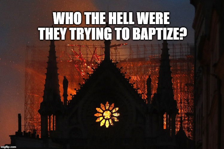 Notre Dame Cathedral | WHO THE HELL WERE THEY TRYING TO BAPTIZE? | image tagged in fire,church,notre dame | made w/ Imgflip meme maker