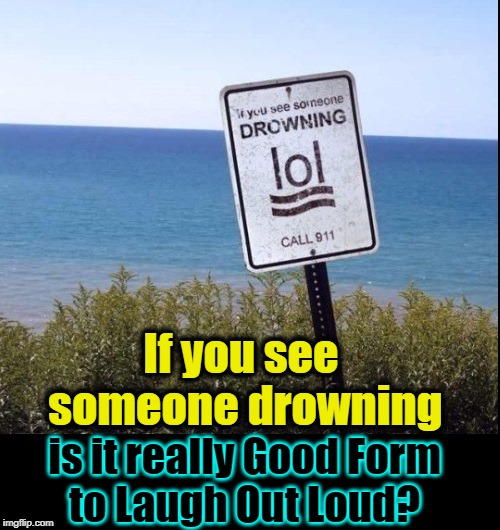Will Embarrass Drowning Victims Really Get them to Save Themselves? | If you see someone drowning is it really Good Form      to Laugh Out Loud? | image tagged in vince vance,drowning,lol,swimming,warning signs,call 911 | made w/ Imgflip meme maker