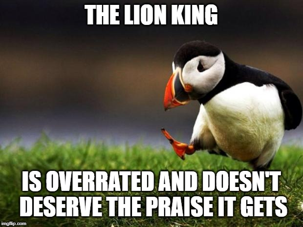 Unpopular Opinion Puffin Meme | THE LION KING IS OVERRATED AND DOESN'T DESERVE THE PRAISE IT GETS | image tagged in memes,unpopular opinion puffin | made w/ Imgflip meme maker