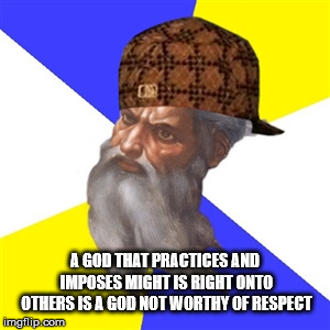 scumbag god |  A GOD THAT PRACTICES AND IMPOSES MIGHT IS RIGHT ONTO OTHERS IS A GOD NOT WORTHY OF RESPECT | image tagged in scumbag god,might is right,evil,dishonorable,devil,narcissism | made w/ Imgflip meme maker