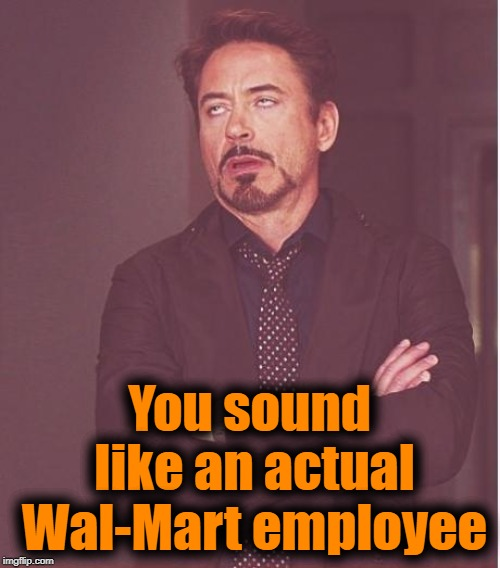 Face You Make Robert Downey Jr Meme | You sound like an actual Wal-Mart employee | image tagged in memes,face you make robert downey jr | made w/ Imgflip meme maker