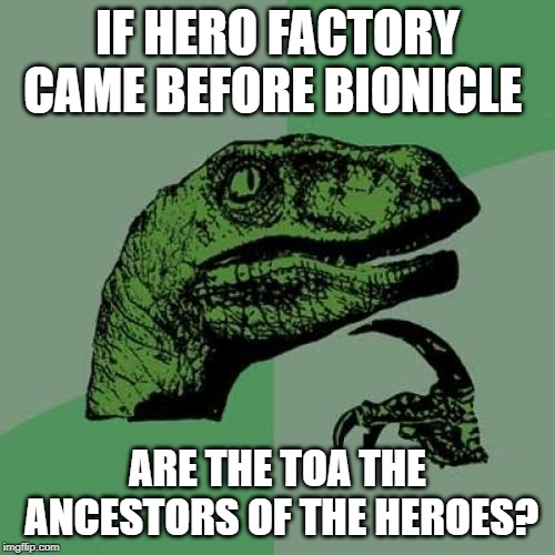 bionicle thoughts | IF HERO FACTORY CAME BEFORE BIONICLE ARE THE TOA THE ANCESTORS OF THE HEROES? | image tagged in bionicle,hero factory,philosoraptor | made w/ Imgflip meme maker