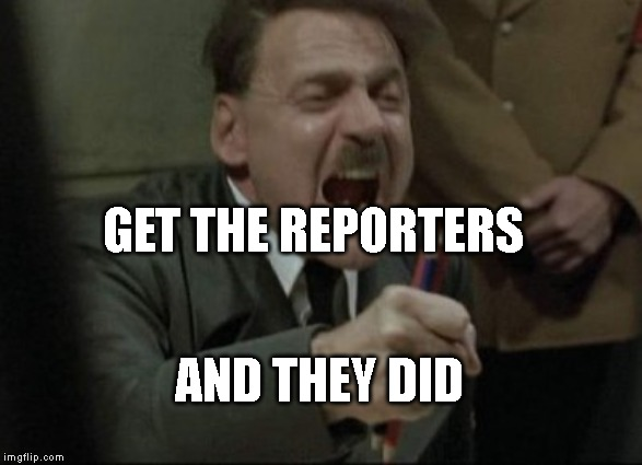 Hitler Downfall | GET THE REPORTERS AND THEY DID | image tagged in hitler downfall | made w/ Imgflip meme maker