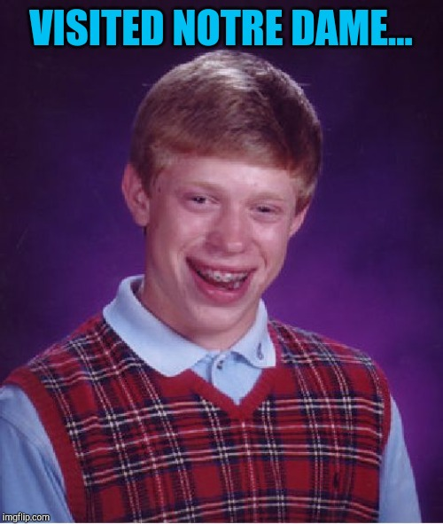 Well, that explains it |  VISITED NOTRE DAME... | image tagged in memes,bad luck brian,jbmemegeek,notre dame | made w/ Imgflip meme maker