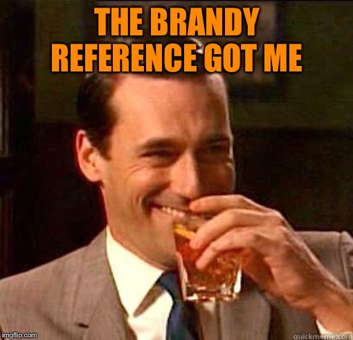 Laughing Don Draper | THE BRANDY REFERENCE GOT ME | image tagged in laughing don draper | made w/ Imgflip meme maker
