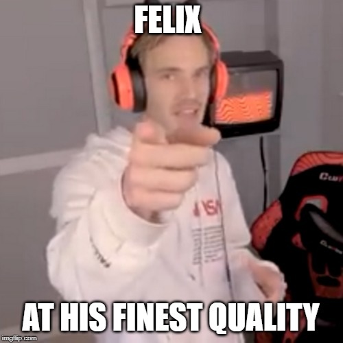 250p felix | FELIX AT HIS FINEST QUALITY | image tagged in pewdiepie,pewds | made w/ Imgflip meme maker