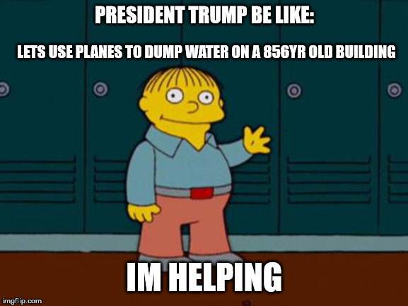 ralph wiggum | PRESIDENT TRUMP BE LIKE: IM HELPING LETS USE PLANES TO DUMP WATER ON A 856YR OLD BUILDING | image tagged in ralph wiggum | made w/ Imgflip meme maker