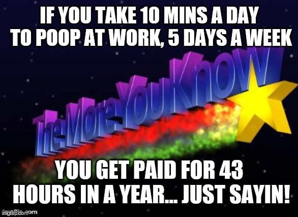 the more you know |  IF YOU TAKE 10 MINS A DAY TO POOP AT WORK, 5 DAYS A WEEK; YOU GET PAID FOR 43 HOURS IN A YEAR... JUST SAYIN! | image tagged in the more you know | made w/ Imgflip meme maker