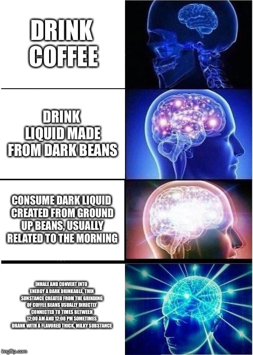 Expanding Brain Meme | DRINK COFFEE DRINK LIQUID MADE FROM DARK BEANS CONSUME DARK LIQUID CREATED FROM GROUND UP BEANS, USUALLY RELATED TO THE MORNING INHALE AND C | image tagged in memes,expanding brain | made w/ Imgflip meme maker