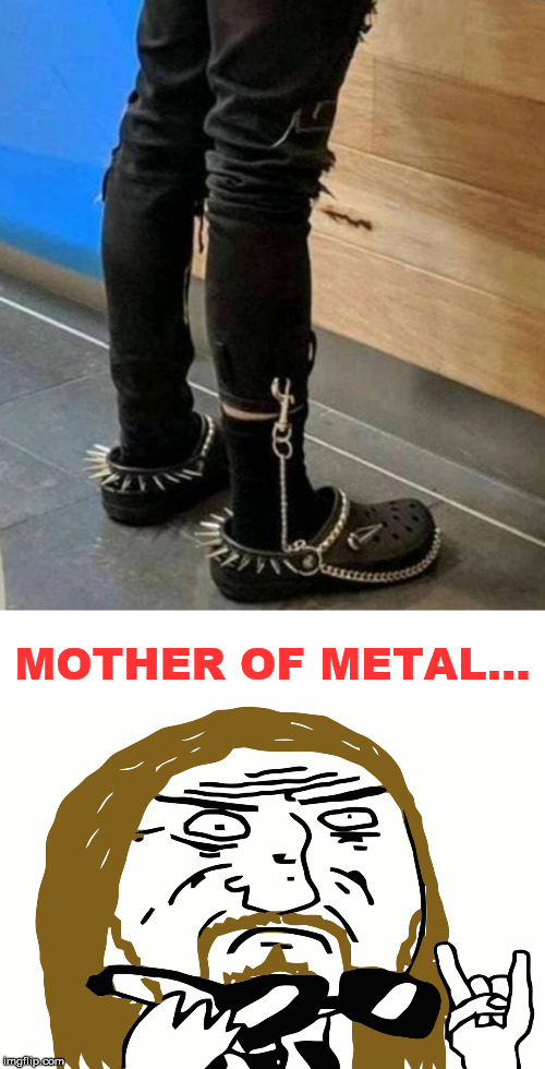 Metal crocs :-D | MOTHER OF METAL... | image tagged in metal,crocs,mother of god | made w/ Imgflip meme maker