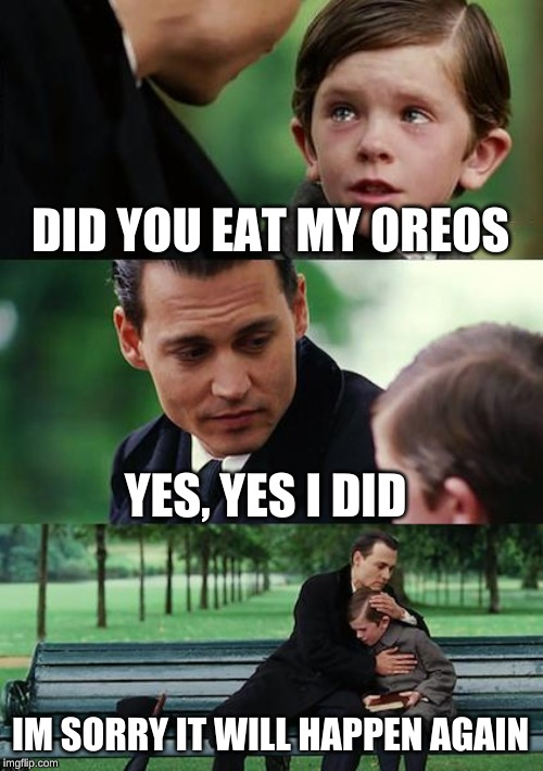 Finding Neverland Meme | DID YOU EAT MY OREOS YES, YES I DID IM SORRY IT WILL HAPPEN AGAIN | image tagged in memes,finding neverland | made w/ Imgflip meme maker