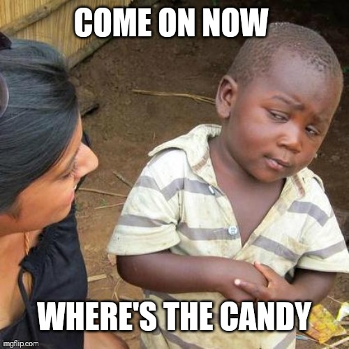 Third World Skeptical Kid Meme | COME ON NOW WHERE'S THE CANDY | image tagged in memes,third world skeptical kid | made w/ Imgflip meme maker