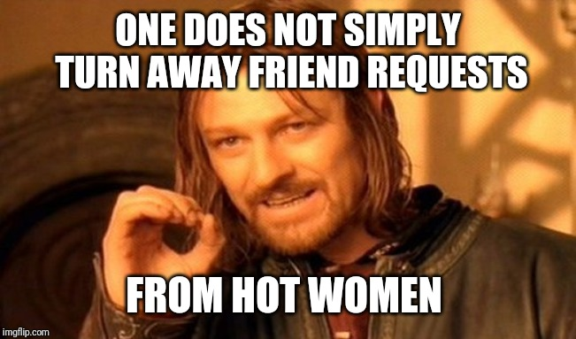 One Does Not Simply Meme | ONE DOES NOT SIMPLY TURN AWAY FRIEND REQUESTS FROM HOT WOMEN | image tagged in memes,one does not simply | made w/ Imgflip meme maker