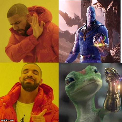 This does put a smile on my face... | image tagged in drake blank,thanos,infinity gauntlet,geico gecko | made w/ Imgflip meme maker