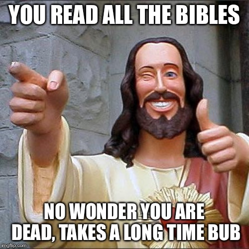 Congrats | YOU READ ALL THE BIBLES NO WONDER YOU ARE DEAD, TAKES A LONG TIME BUB | image tagged in memes,buddy christ | made w/ Imgflip meme maker