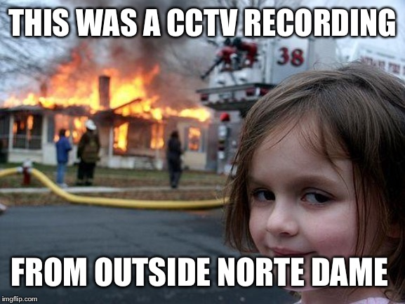 Disaster Girl Meme | THIS WAS A CCTV RECORDING FROM OUTSIDE NORTE DAME | image tagged in memes,disaster girl | made w/ Imgflip meme maker