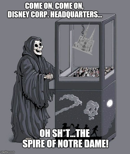 Grim Reaper Claw Machine |  COME ON, COME ON, DISNEY CORP. HEADQUARTERS... OH SH*T...THE SPIRE OF NOTRE DAME! | image tagged in grim reaper claw machine,notre dame | made w/ Imgflip meme maker