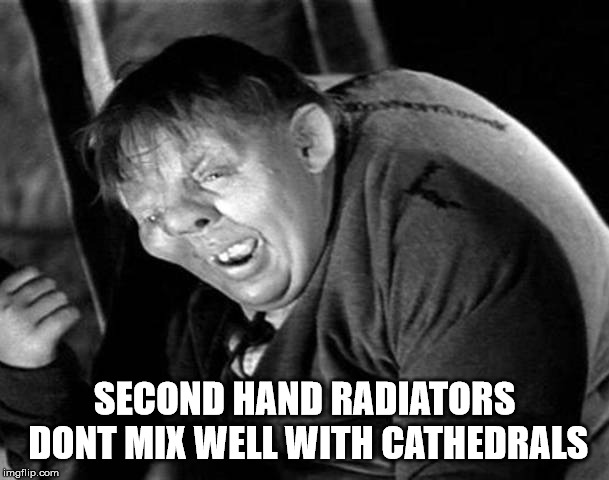 SECOND HAND RADIATORS DONT MIX WELL WITH CATHEDRALS | image tagged in the hunchback of notre dame | made w/ Imgflip meme maker