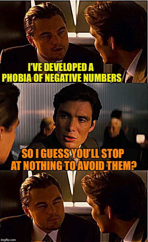 If you haven't got anything positive to say, don't say anything negative at all | I'VE DEVELOPED A PHOBIA OF NEGATIVE NUMBERS SO I GUESS YOU'LL STOP AT NOTHING TO AVOID THEM? | image tagged in memes,inception,readjusted,phobia,numbers,positive thinking | made w/ Imgflip meme maker