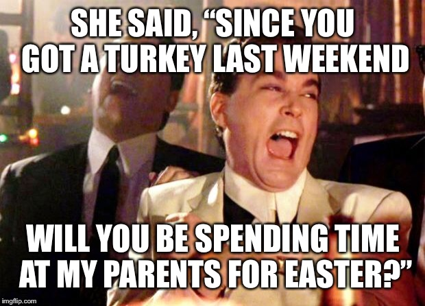 "Goodfellas Laugh | SHE SAID, ""SINCE YOU GOT A TURKEY LAST WEEKEND WILL YOU BE SPENDING TIME AT MY PARENTS FOR EASTER?"" 