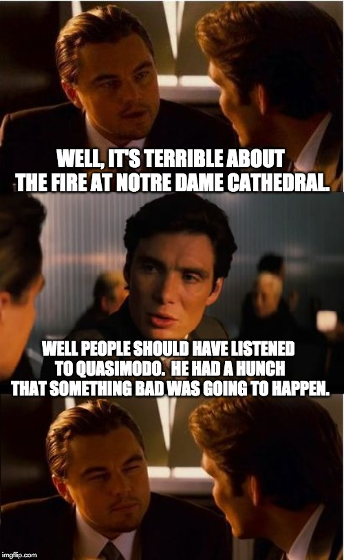 Inception Meme | WELL, IT'S TERRIBLE ABOUT THE FIRE AT NOTRE DAME CATHEDRAL. WELL PEOPLE SHOULD HAVE LISTENED TO QUASIMODO.  HE HAD A HUNCH THAT SOMETHING BA | image tagged in memes,inception | made w/ Imgflip meme maker
