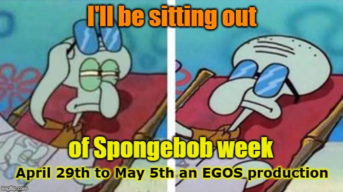Prepare yourself. Spongebob Week is coming April 29th to May 5th an EGOS production. |  I'll be sitting out; of Spongebob week; April 29th to May 5th an EGOS production | image tagged in squidward don't care,spongebob week,egos | made w/ Imgflip meme maker