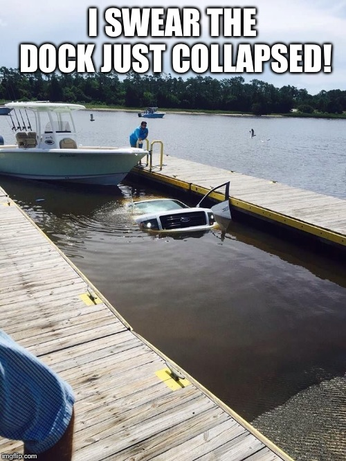 Ford truck | I SWEAR THE DOCK JUST COLLAPSED! | image tagged in ford truck | made w/ Imgflip meme maker