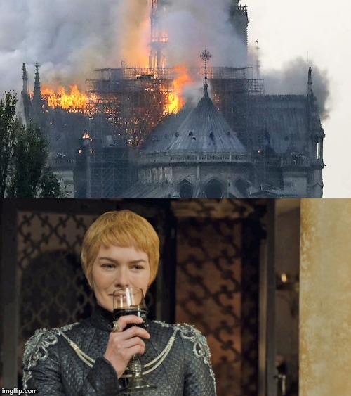 Too Soon? | image tagged in notre dame,cersei,game of thrones | made w/ Imgflip meme maker