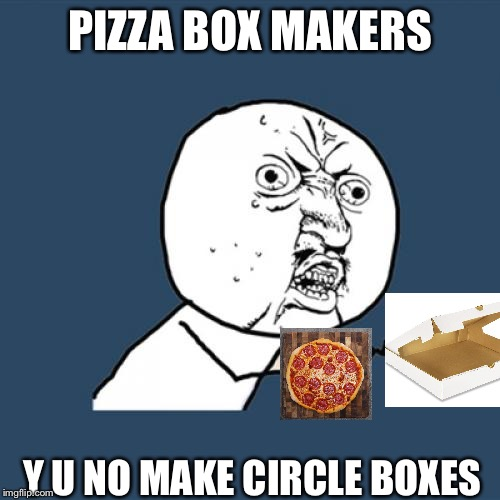 Y U No Meme | PIZZA BOX MAKERS Y U NO MAKE CIRCLE BOXES | image tagged in memes,y u no | made w/ Imgflip meme maker