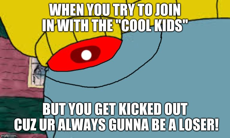 "WHEN YOU TRY TO JOIN IN WITH THE ""COOL KIDS"" BUT YOU GET KICKED OUT CUZ UR ALWAYS GUNNA BE A LOSER! 