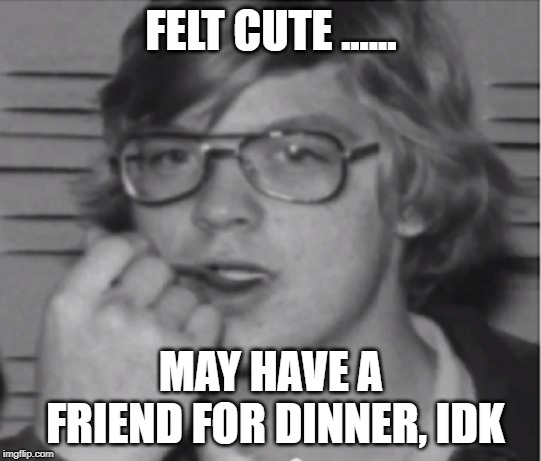 FELT CUTE ...... MAY HAVE A FRIEND FOR DINNER, IDK | image tagged in jeffrey dahmer | made w/ Imgflip meme maker