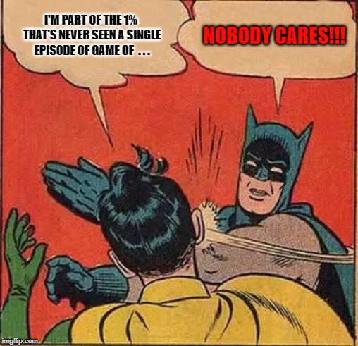 Batman Slapping Robin Meme | I'M PART OF THE 1% THAT'S NEVER SEEN A SINGLE EPISODE OF GAME OF  . . . NOBODY CARES!!! | image tagged in memes,batman slapping robin | made w/ Imgflip meme maker