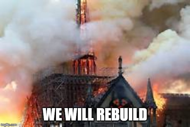 WE WILL REBUILD | image tagged in notre dame church burn | made w/ Imgflip meme maker