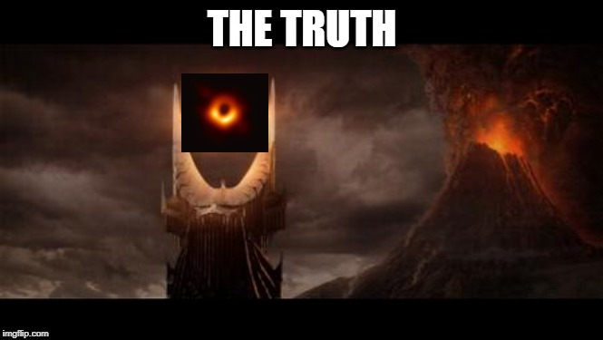 The Truth |  THE TRUTH | image tagged in memes,eye of sauron,blackhole,funny,fun,meme | made w/ Imgflip meme maker