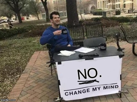 Change My Mind Meme | NO. | image tagged in memes,change my mind | made w/ Imgflip meme maker