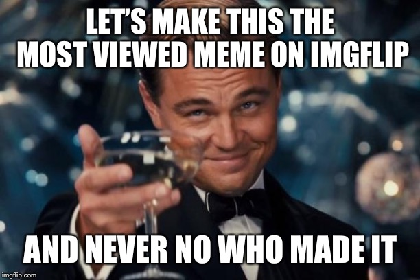 Leonardo Dicaprio Cheers Meme | LET'S MAKE THIS THE MOST VIEWED MEME ON IMGFLIP AND NEVER NO WHO MADE IT | image tagged in memes,leonardo dicaprio cheers | made w/ Imgflip meme maker