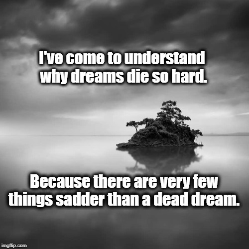 Dreams Unrealized | I've come to understand why dreams die so hard. Because there are very few things sadder than a dead dream. | image tagged in wisdom | made w/ Imgflip meme maker