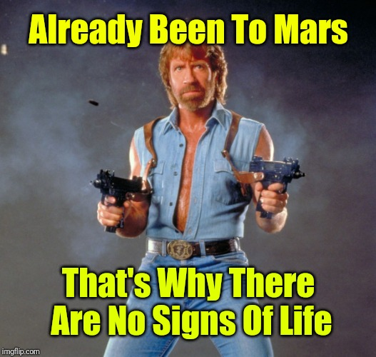 Chuck Norris Has |  Already Been To Mars; That's Why There Are No Signs Of Life | image tagged in memes,chuck norris guns,chuck norris | made w/ Imgflip meme maker