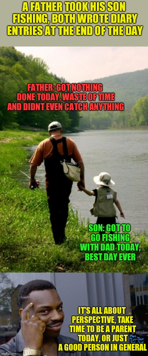 All about perspective... | A FATHER TOOK HIS SON FISHING, BOTH WROTE DIARY ENTRIES AT THE END OF THE DAY IT'S ALL ABOUT PERSPECTIVE, TAKE TIME TO BE A PARENT TODAY, OR | image tagged in memes,roll safe think about it,father and son,inspirational | made w/ Imgflip meme maker