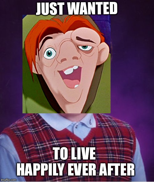 Bad Luck Quasimodo | JUST WANTED TO LIVE HAPPILY EVER AFTER | image tagged in quasimodo,paris,the hunchback of notre dame,notre dame,never forget | made w/ Imgflip meme maker