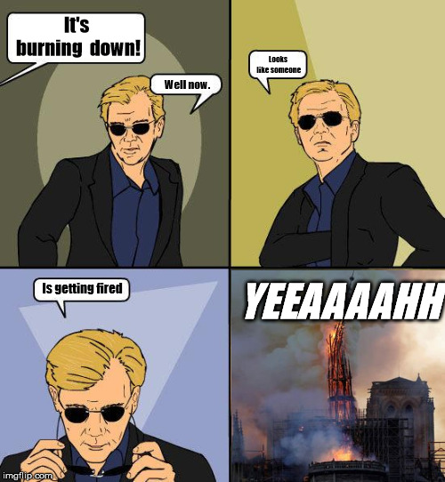 CSI 4 | It's burning down! Well now. Looks like someone Is getting fired YEEAAAAHH | image tagged in csi 4 | made w/ Imgflip meme maker