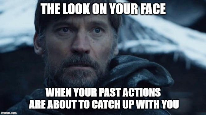 The Past | THE LOOK ON YOUR FACE WHEN YOUR PAST ACTIONS ARE ABOUT TO CATCH UP WITH YOU | image tagged in game of thrones | made w/ Imgflip meme maker