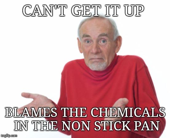 Guess I'll die  | CAN'T GET IT UP BLAMES THE CHEMICALS IN THE NON STICK PAN | image tagged in guess i'll die | made w/ Imgflip meme maker