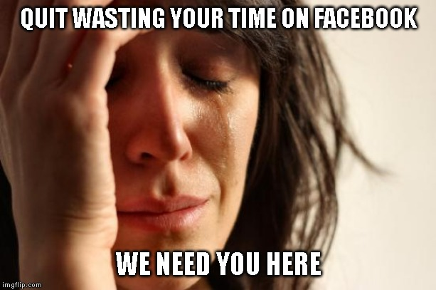 First World Problems Meme | QUIT WASTING YOUR TIME ON FACEBOOK WE NEED YOU HERE | image tagged in memes,first world problems | made w/ Imgflip meme maker
